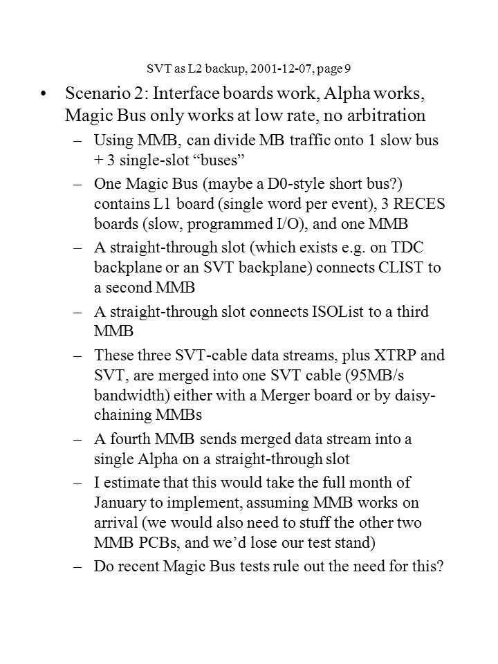 SVT as L2 backup, 2001-12-07, page 9 Scenario 2: Interface boards work, Alpha works, Magic Bus only works at low rate, no arbitration –Using MMB, can divide MB traffic onto 1 slow bus + 3 single-slot buses –One Magic Bus (maybe a D0-style short bus ) contains L1 board (single word per event), 3 RECES boards (slow, programmed I/O), and one MMB –A straight-through slot (which exists e.g.