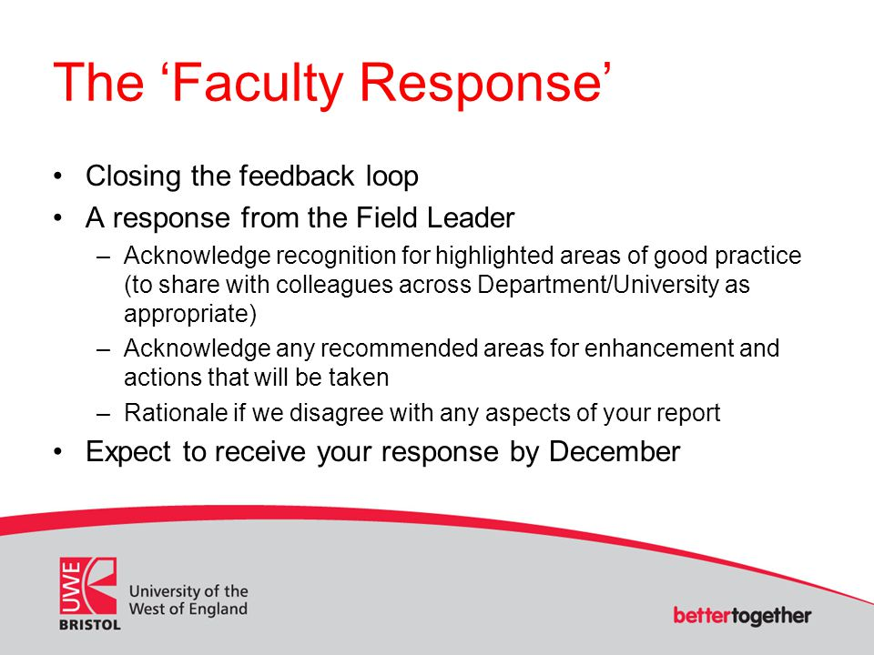 The 'Faculty Response' Closing the feedback loop A response from the Field Leader –Acknowledge recognition for highlighted areas of good practice (to share with colleagues across Department/University as appropriate) –Acknowledge any recommended areas for enhancement and actions that will be taken –Rationale if we disagree with any aspects of your report Expect to receive your response by December