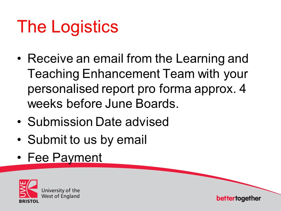 The Logistics Receive an email from the Learning and Teaching Enhancement Team with your personalised report pro forma approx.