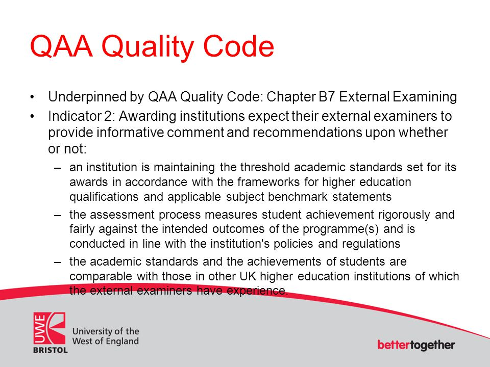 QAA Quality Code Underpinned by QAA Quality Code: Chapter B7 External Examining Indicator 2: Awarding institutions expect their external examiners to provide informative comment and recommendations upon whether or not: –an institution is maintaining the threshold academic standards set for its awards in accordance with the frameworks for higher education qualifications and applicable subject benchmark statements –the assessment process measures student achievement rigorously and fairly against the intended outcomes of the programme(s) and is conducted in line with the institution s policies and regulations –the academic standards and the achievements of students are comparable with those in other UK higher education institutions of which the external examiners have experience.