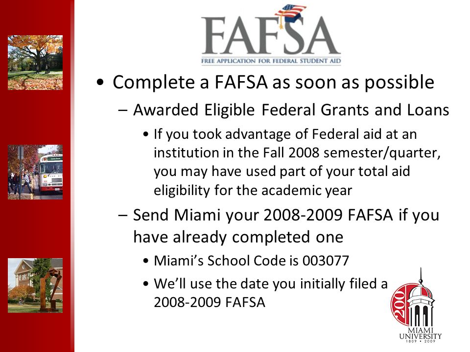 FAFSA Complete a FAFSA as soon as possible –Awarded Eligible Federal Grants and Loans If you took advantage of Federal aid at an institution in the Fall 2008 semester/quarter, you may have used part of your total aid eligibility for the academic year –Send Miami your 2008-2009 FAFSA if you have already completed one Miami's School Code is 003077 We'll use the date you initially filed a 2008-2009 FAFSA