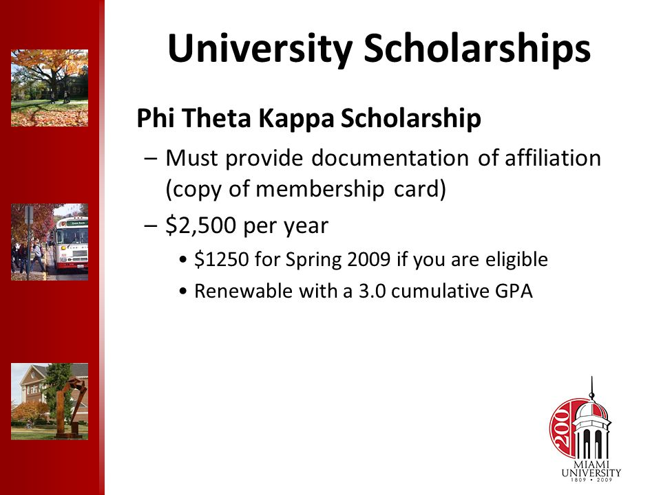 University Scholarships Phi Theta Kappa Scholarship –Must provide documentation of affiliation (copy of membership card) –$2,500 per year $1250 for Spring 2009 if you are eligible Renewable with a 3.0 cumulative GPA