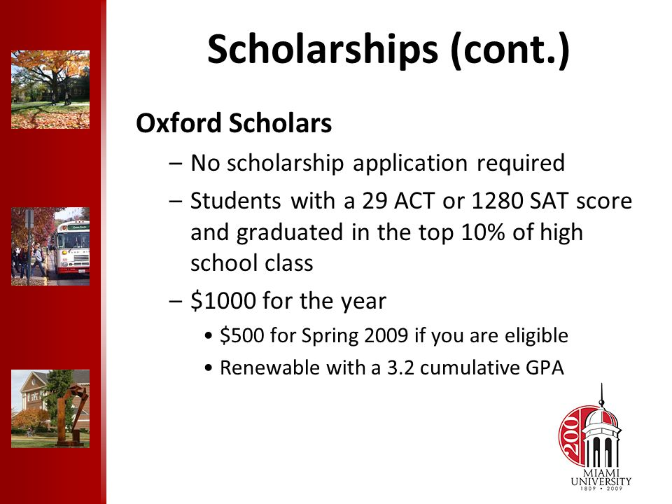 Scholarships (cont.) Oxford Scholars –No scholarship application required –Students with a 29 ACT or 1280 SAT score and graduated in the top 10% of high school class –$1000 for the year $500 for Spring 2009 if you are eligible Renewable with a 3.2 cumulative GPA