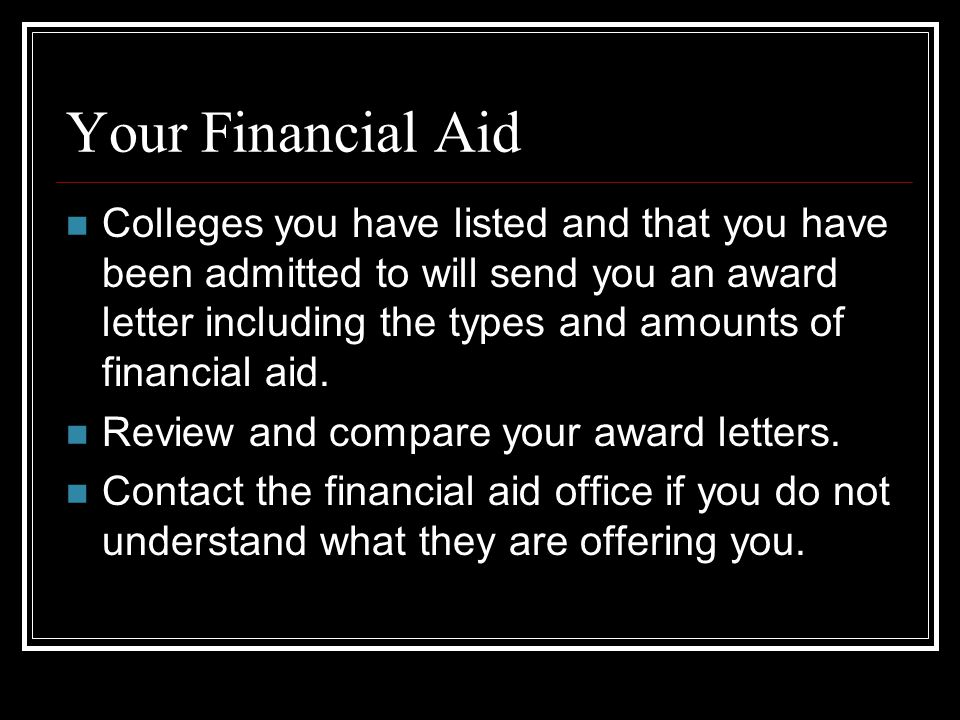 Your Financial Aid Colleges you have listed and that you have been admitted to will send you an award letter including the types and amounts of financial aid.