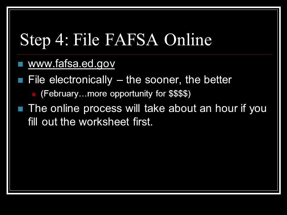 Step 4: File FAFSA Online www.fafsa.ed.gov File electronically – the sooner, the better (February…more opportunity for $$$$) The online process will take about an hour if you fill out the worksheet first.