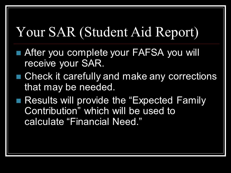 Your SAR (Student Aid Report) After you complete your FAFSA you will receive your SAR.