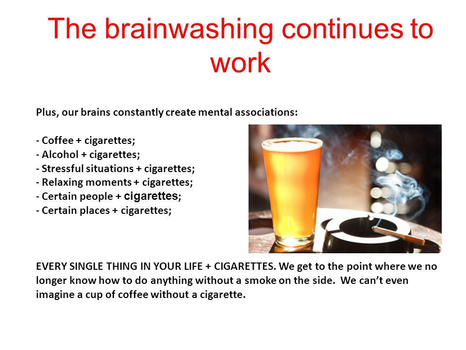 The brainwashing continues to work Plus, our brains constantly create mental associations: - Coffee + cigarettes; - Alcohol + cigarettes; - Stressful situations + cigarettes; - Relaxing moments + cigarettes; - Certain people + cigarettes ; - Certain places + cigarettes; EVERY SINGLE THING IN YOUR LIFE + CIGARETTES.