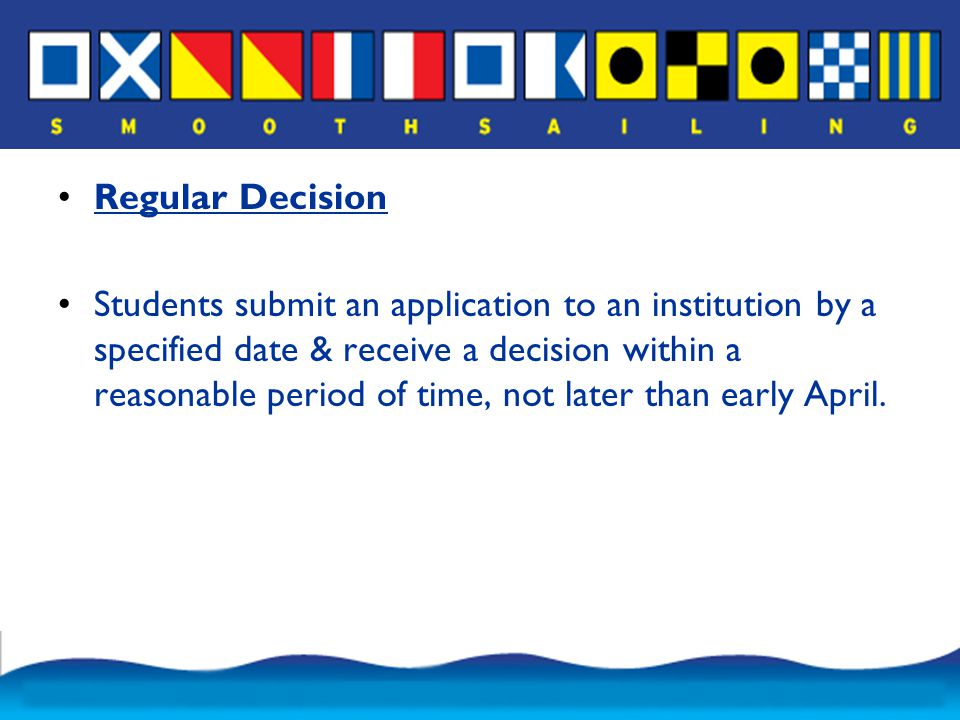 Regular Decision Students submit an application to an institution by a specified date & receive a decision within a reasonable period of time, not later than early April.