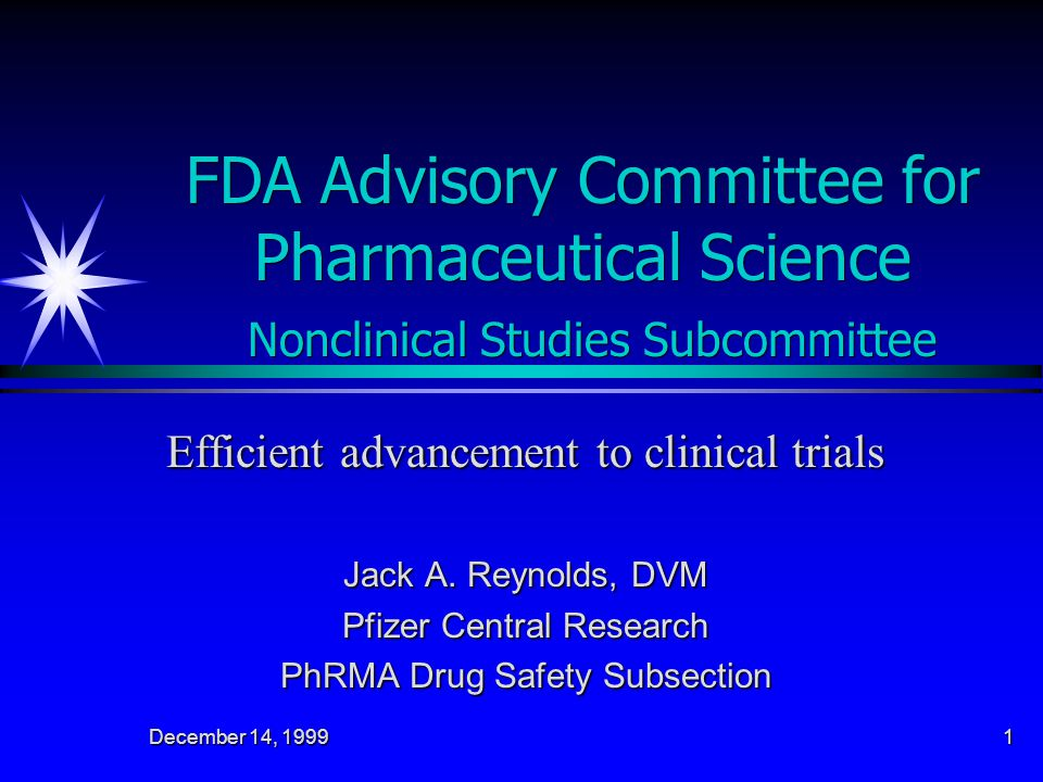 December 14, 1999 1 FDA Advisory Committee for Pharmaceutical Science Nonclinical Studies Subcommittee Efficient advancement to clinical trials Jack A.