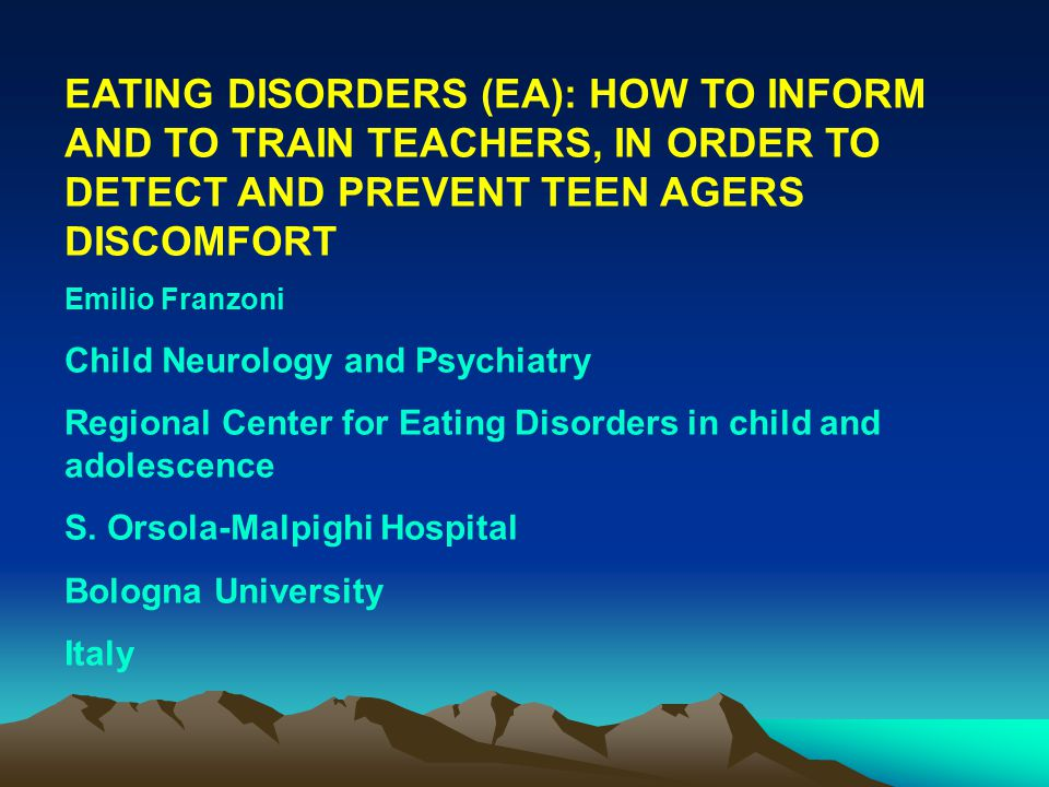 EATING DISORDERS (EA): HOW TO INFORM AND TO TRAIN TEACHERS, IN ORDER TO DETECT AND PREVENT TEEN AGERS DISCOMFORT Emilio Franzoni Child Neurology and Psychiatry Regional Center for Eating Disorders in child and adolescence S.