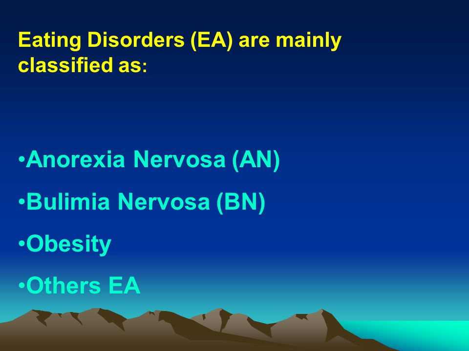 Eating Disorders (EA) are mainly classified as : Anorexia Nervosa (AN) Bulimia Nervosa (BN) Obesity Others EA