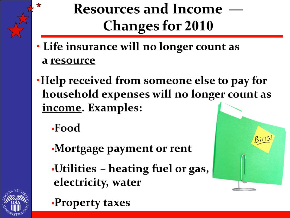 Life insurance will no longer count as a resource Help received from someone else to pay for household expenses will no longer count as income.
