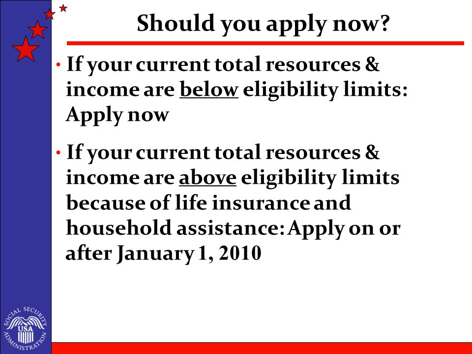 If your current total resources & income are below eligibility limits: Apply now If your current total resources & income are above eligibility limits because of life insurance and household assistance: Apply on or after January 1, 2010 Should you apply now