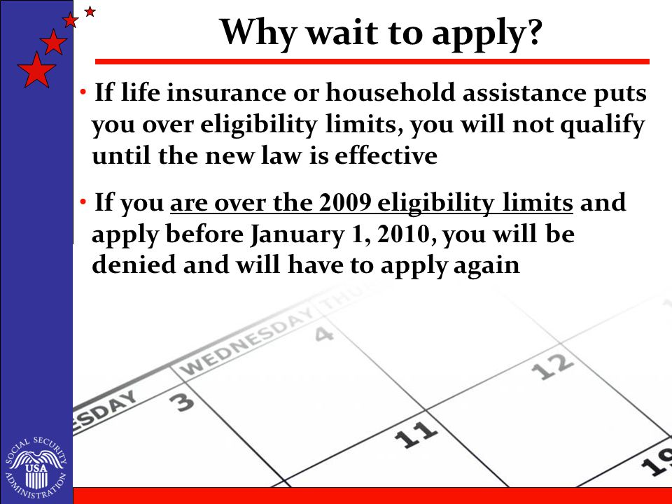 If life insurance or household assistance puts you over eligibility limits, you will not qualify until the new law is effective If you are over the 2009 eligibility limits and apply before January 1, 2010, you will be denied and will have to apply again Why wait to apply