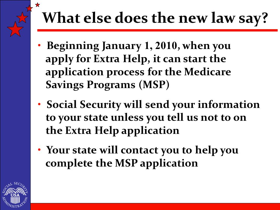 Beginning January 1, 2010, when you apply for Extra Help, it can start the application process for the Medicare Savings Programs (MSP) Social Security will send your information to your state unless you tell us not to on the Extra Help application Your state will contact you to help you complete the MSP application What else does the new law say