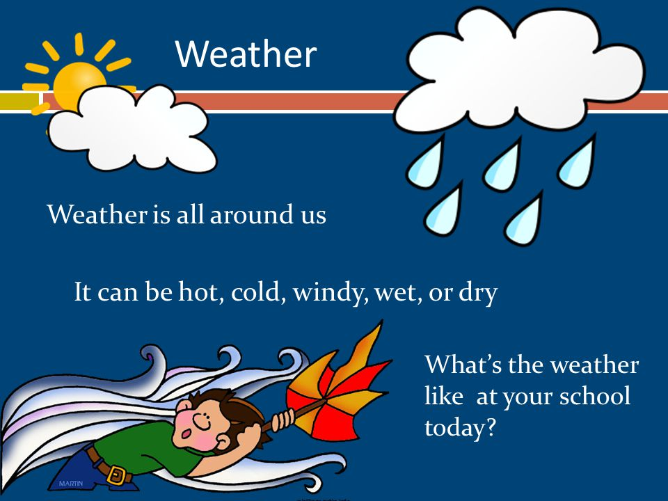 Weather Weather is all around us It can be hot, cold, windy, wet, or dry What's the weather like at your school today