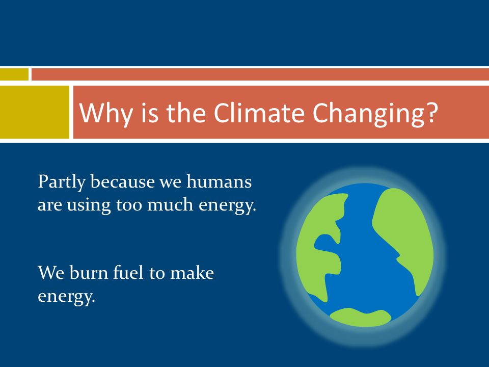 Why is the Climate Changing. Partly because we humans are using too much energy.