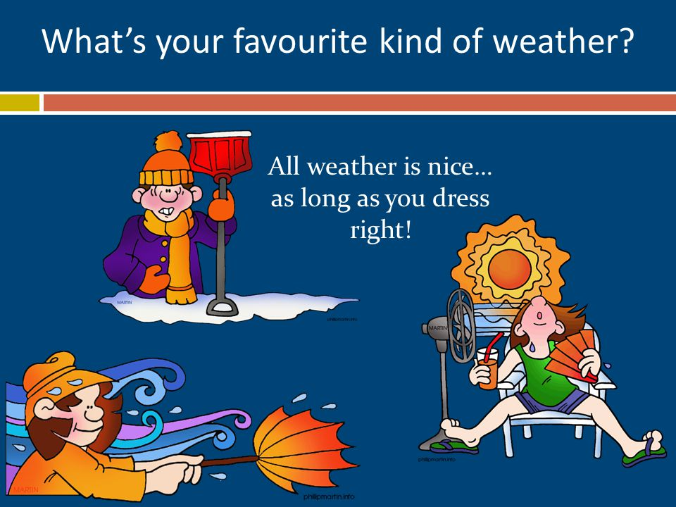 What's your favourite kind of weather All weather is nice… as long as you dress right!