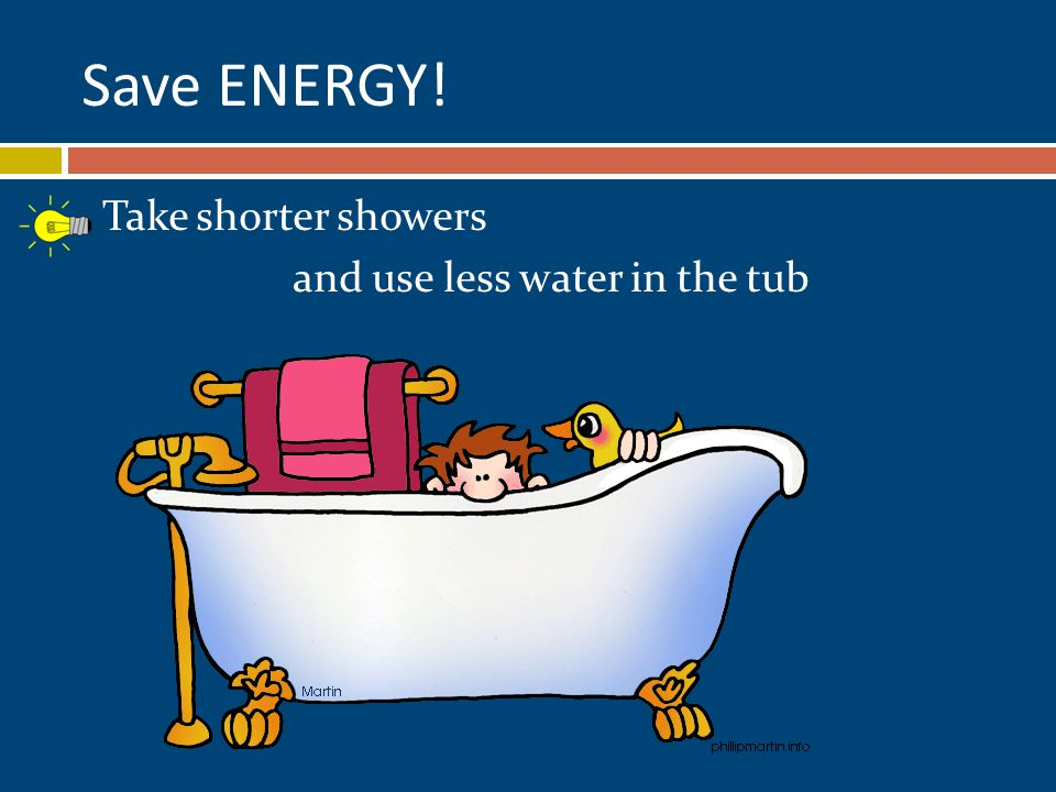 Take shorter showers and use less water in the tub Save ENERGY!