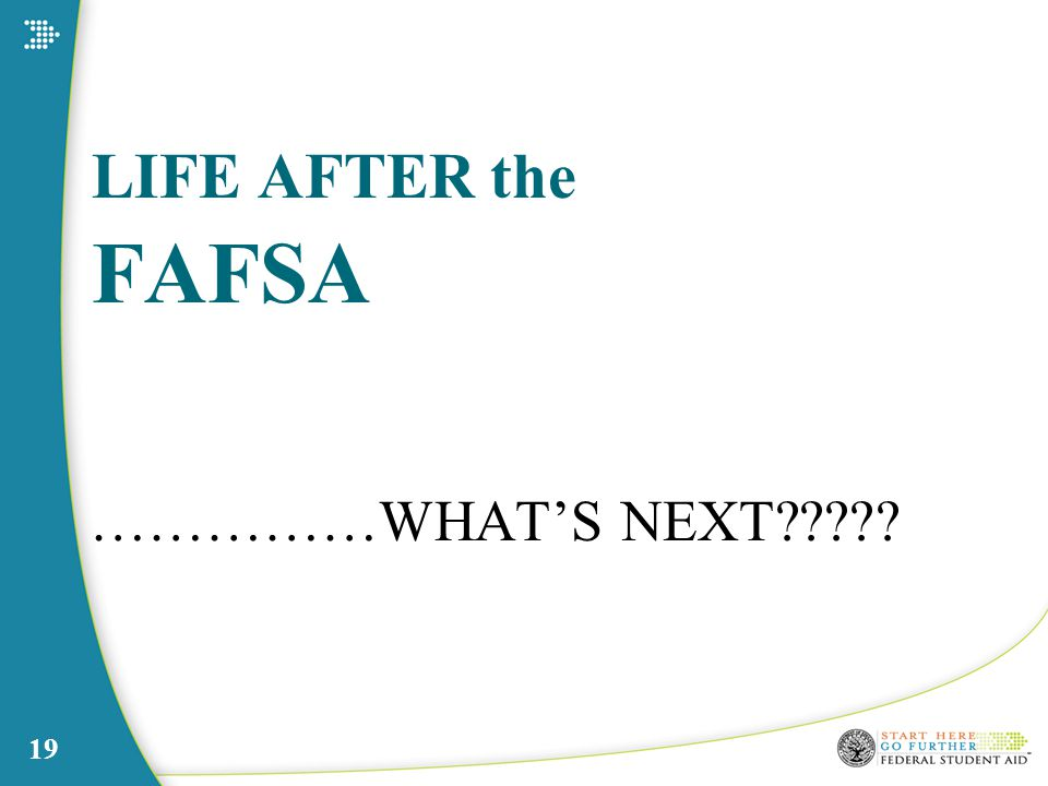 LIFE AFTER the FAFSA ……………WHAT'S NEXT 19