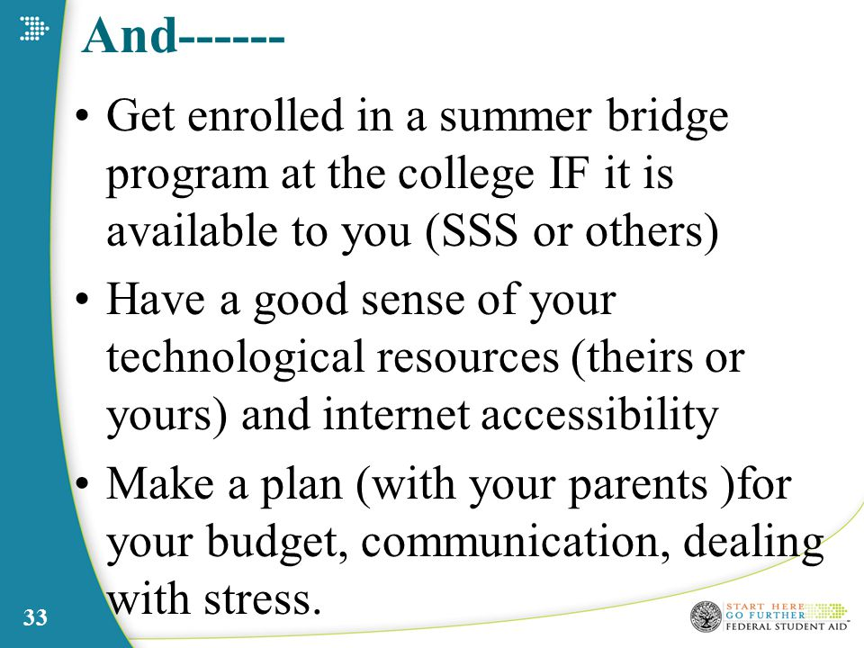 And Get enrolled in a summer bridge program at the college IF it is available to you (SSS or others) Have a good sense of your technological resources (theirs or yours) and internet accessibility Make a plan (with your parents )for your budget, communication, dealing with stress.