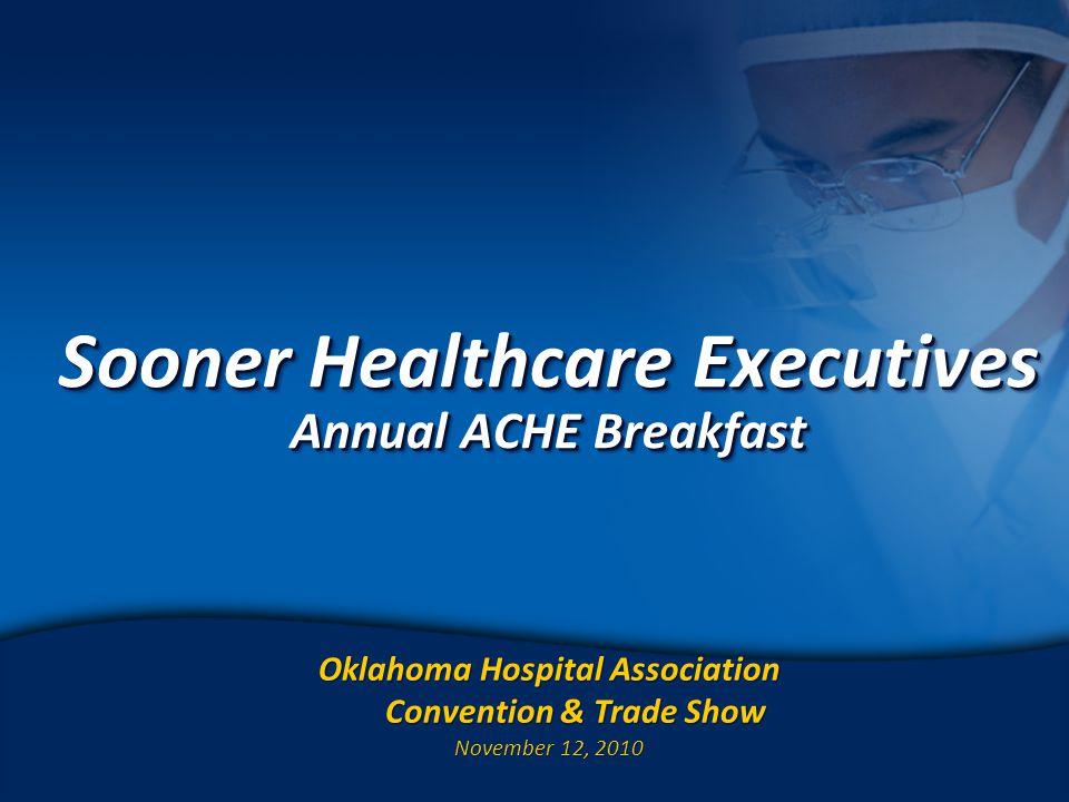 1 Sooner Healthcare Executives Annual ACHE Breakfast Oklahoma Hospital Association Convention & Trade Show November 12, 2010 Oklahoma Hospital Association Convention & Trade Show November 12, 2010