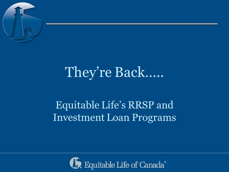 They're Back….. Equitable Life's RRSP and Investment Loan Programs