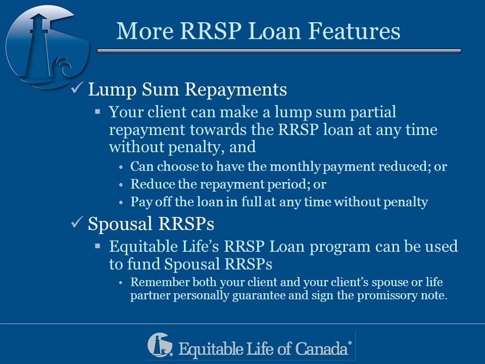 More RRSP Loan Features Lump Sum Repayments  Your client can make a lump sum partial repayment towards the RRSP loan at any time without penalty, and Can choose to have the monthly payment reduced; or Reduce the repayment period; or Pay off the loan in full at any time without penalty Spousal RRSPs  Equitable Life's RRSP Loan program can be used to fund Spousal RRSPs Remember both your client and your client's spouse or life partner personally guarantee and sign the promissory note.