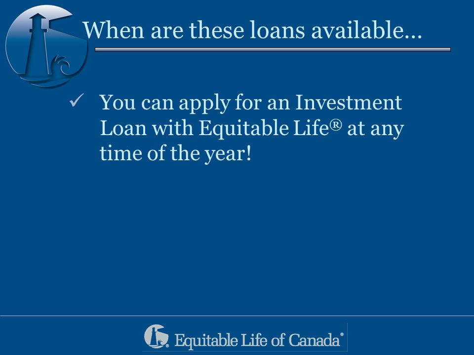 When are these loans available… You can apply for an Investment Loan with Equitable Life ® at any time of the year!