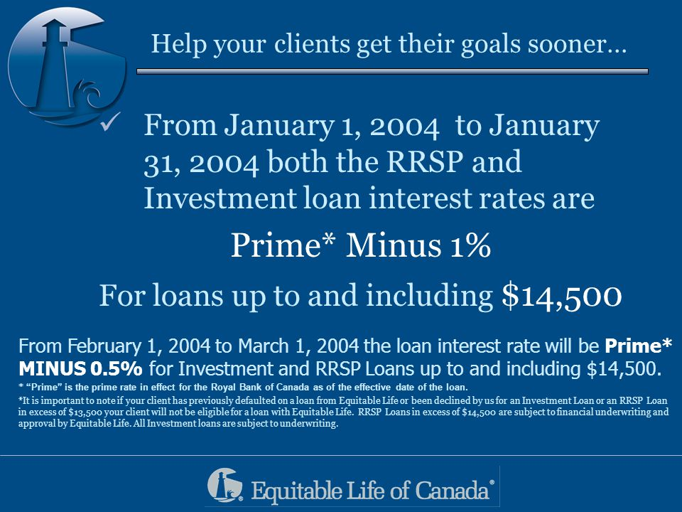 Help your clients get their goals sooner… From January 1, 2004 to January 31, 2004 both the RRSP and Investment loan interest rates are Prime* Minus 1% For loans up to and including $14,500 From February 1, 2004 to March 1, 2004 the loan interest rate will be Prime* MINUS 0.5% for Investment and RRSP Loans up to and including $14,500.