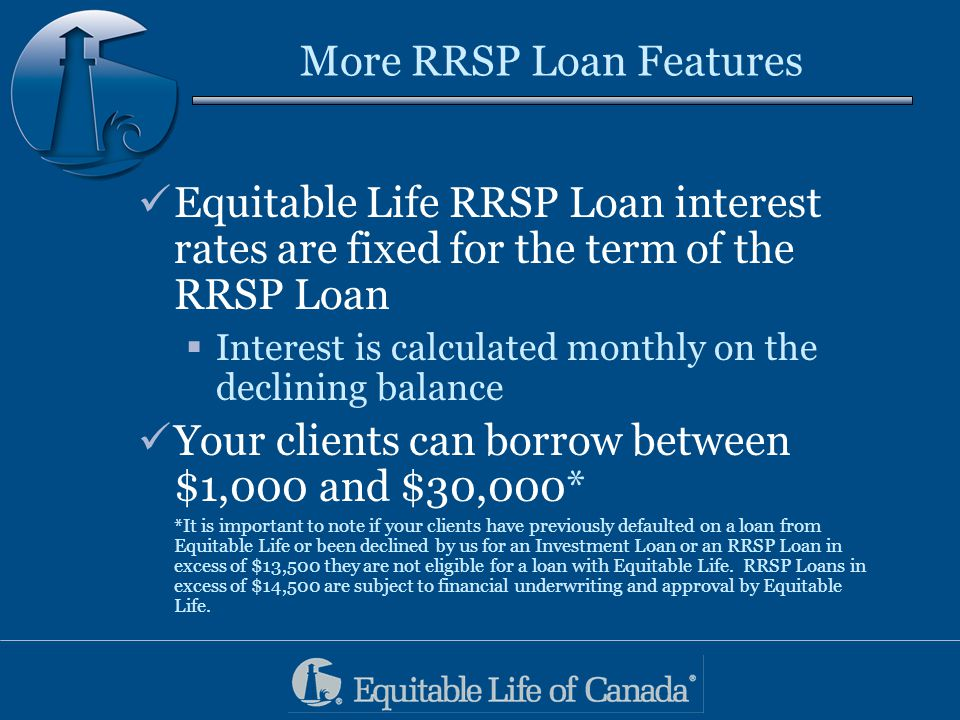 Help your clients get their goals sooner… From January 1, 2004 to January 31, 2004 both the RRSP and Investment loan interest rates are Prime* Minus 1% For loans up to and including $14,500 From February 1, 2004 to March 1, 2004, the loan interest rate will be Prime* MINUS 0.5% for Investment and RRSP Loans up to and including $14,500.