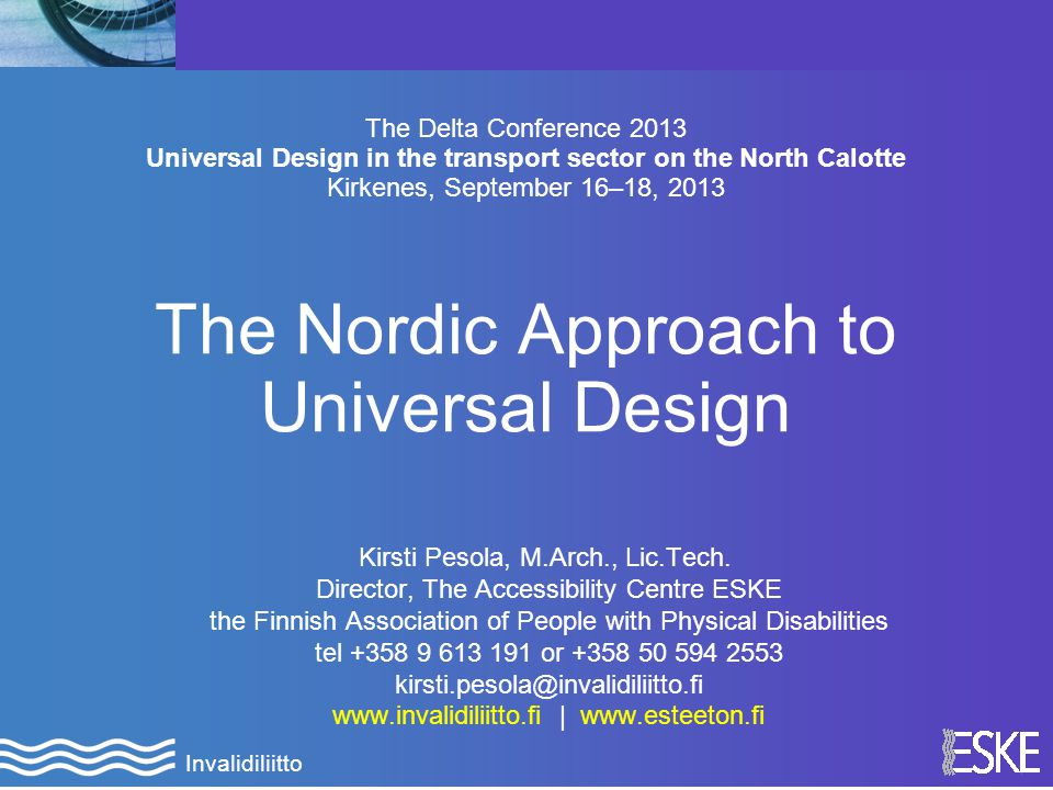 1 Invalidiliitto The Delta Conference 2013 Universal Design in the transport sector on the North Calotte Kirkenes, September 16–18, 2013 The Nordic Approach to Universal Design Kirsti Pesola, M.Arch., Lic.Tech.