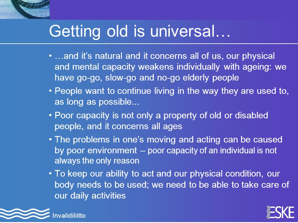 4 Invalidiliitto Getting old is universal… …and it's natural and it concerns all of us, our physical and mental capacity weakens individually with ageing: we have go-go, slow-go and no-go elderly people People want to continue living in the way they are used to, as long as possible...