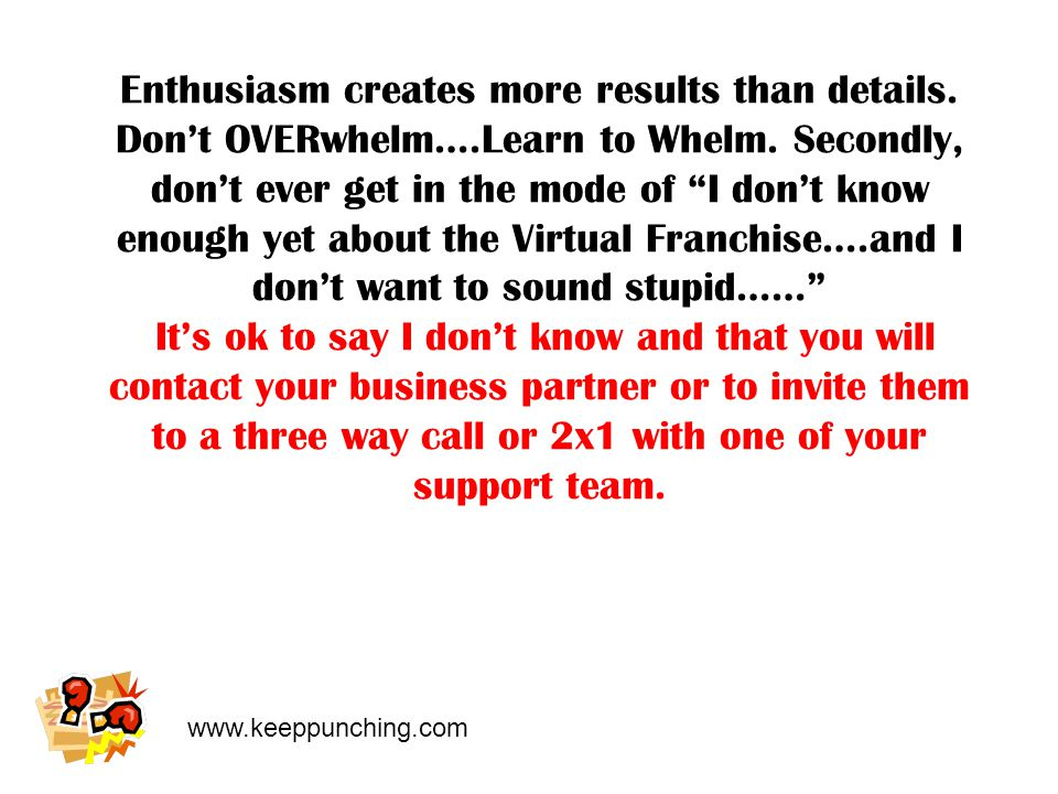 www.keeppunching.com Enthusiasm creates more results than details.