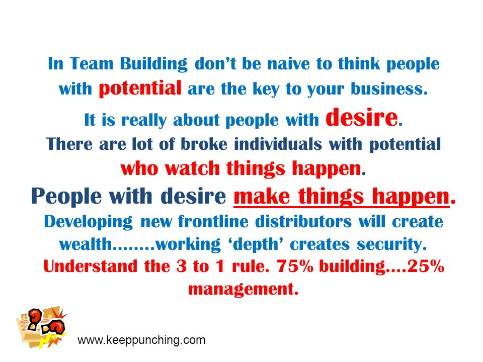 www.keeppunching.com In Team Building don't be naive to think people with potential are the key to your business.