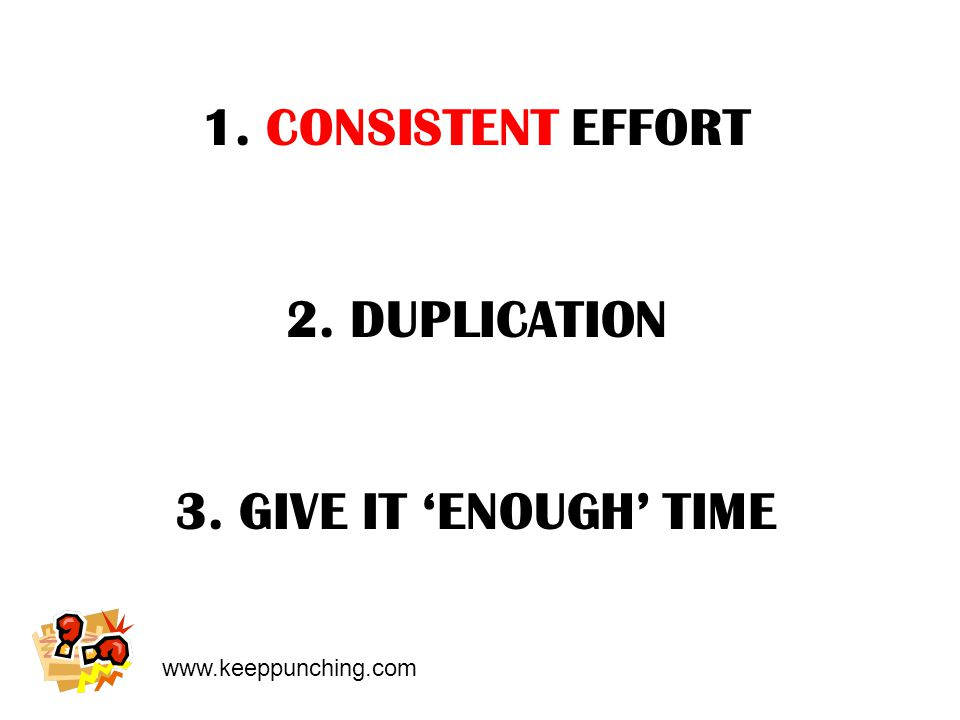 www.keeppunching.com 1. CONSISTENT EFFORT 2. DUPLICATION 3. GIVE IT 'ENOUGH' TIME