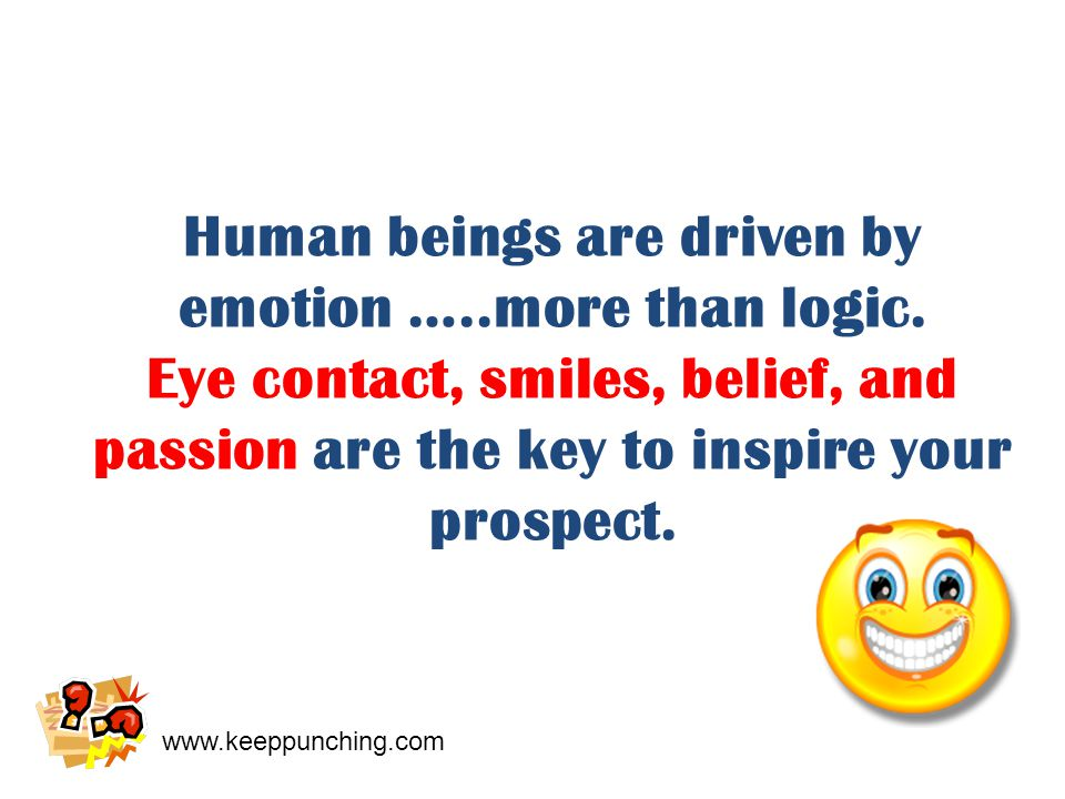 www.keeppunching.com Human beings are driven by emotion …..more than logic.