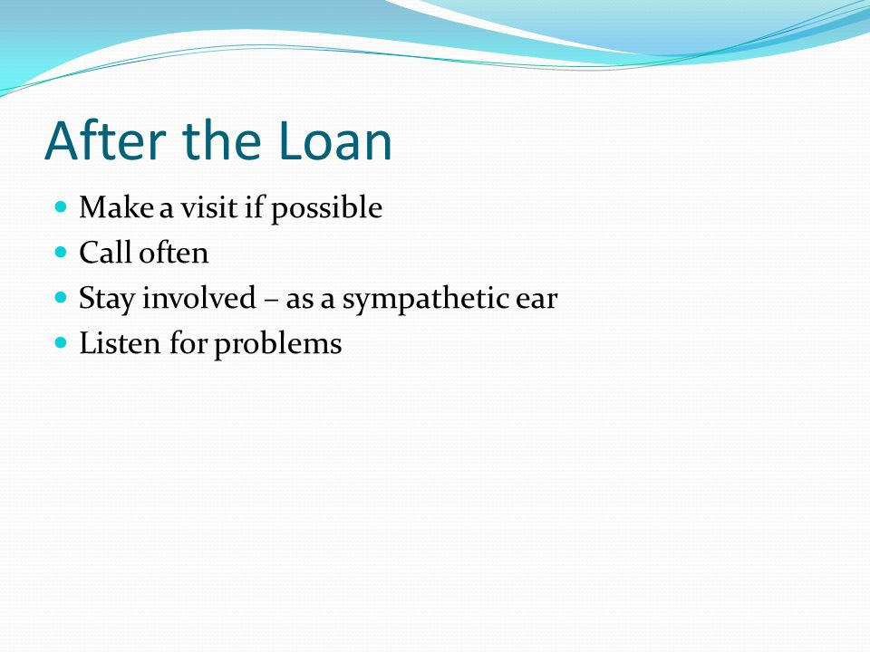 After the Loan Make a visit if possible Call often Stay involved – as a sympathetic ear Listen for problems