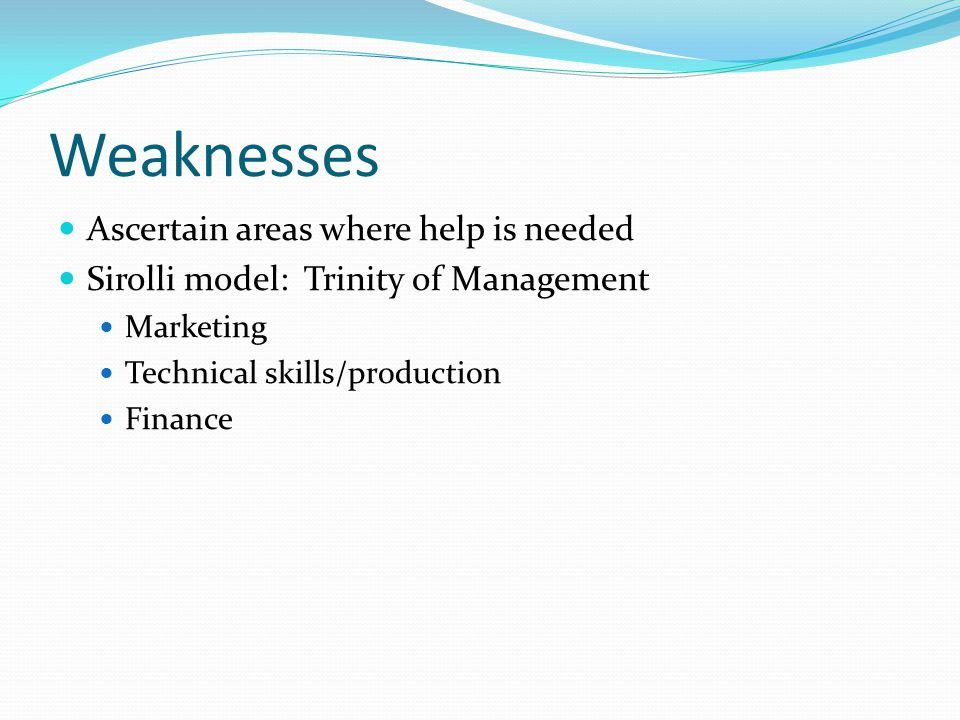 Weaknesses Ascertain areas where help is needed Sirolli model: Trinity of Management Marketing Technical skills/production Finance