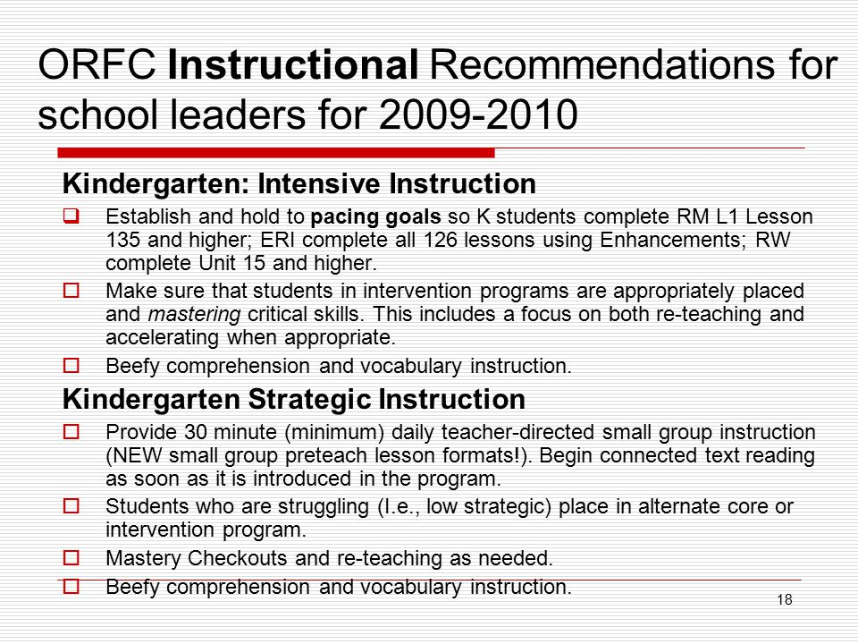 18 ORFC Instructional Recommendations for school leaders for 2009-2010 Kindergarten: Intensive Instruction  Establish and hold to pacing goals so K students complete RM L1 Lesson 135 and higher; ERI complete all 126 lessons using Enhancements; RW complete Unit 15 and higher.