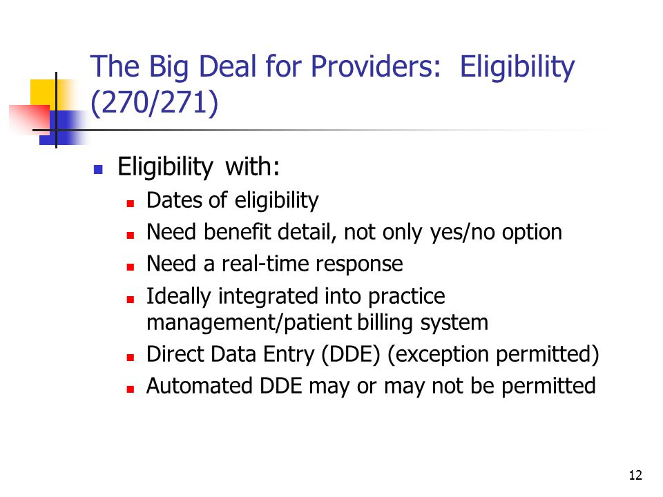 12 The Big Deal for Providers: Eligibility (270/271) Eligibility with: Dates of eligibility Need benefit detail, not only yes/no option Need a real-time response Ideally integrated into practice management/patient billing system Direct Data Entry (DDE) (exception permitted) Automated DDE may or may not be permitted