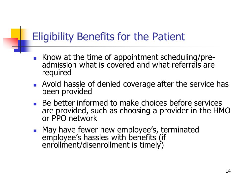 14 Eligibility Benefits for the Patient Know at the time of appointment scheduling/pre- admission what is covered and what referrals are required Avoid hassle of denied coverage after the service has been provided Be better informed to make choices before services are provided, such as choosing a provider in the HMO or PPO network May have fewer new employee's, terminated employee's hassles with benefits (if enrollment/disenrollment is timely)