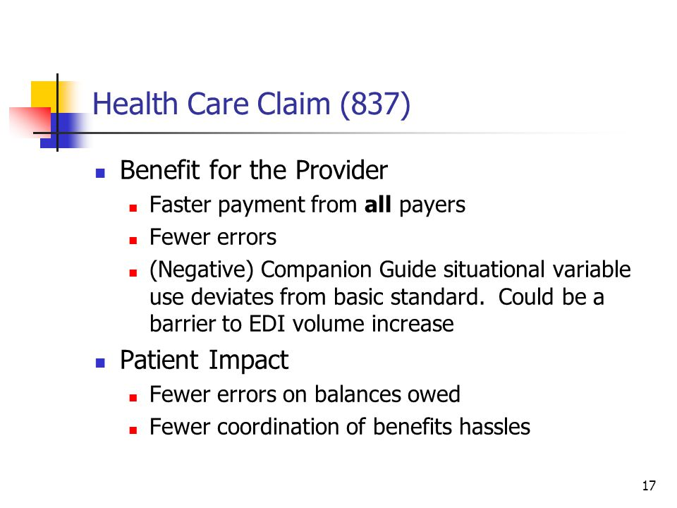 17 Health Care Claim (837) Benefit for the Provider Faster payment from all payers Fewer errors (Negative) Companion Guide situational variable use deviates from basic standard.