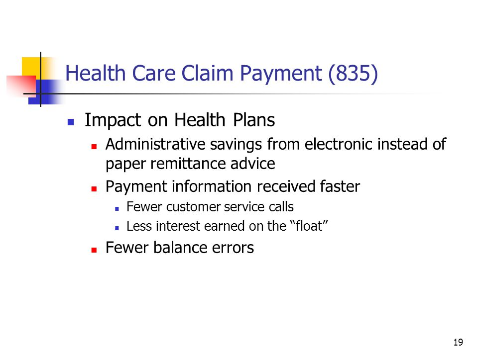 19 Health Care Claim Payment (835) Impact on Health Plans Administrative savings from electronic instead of paper remittance advice Payment information received faster Fewer customer service calls Less interest earned on the float Fewer balance errors
