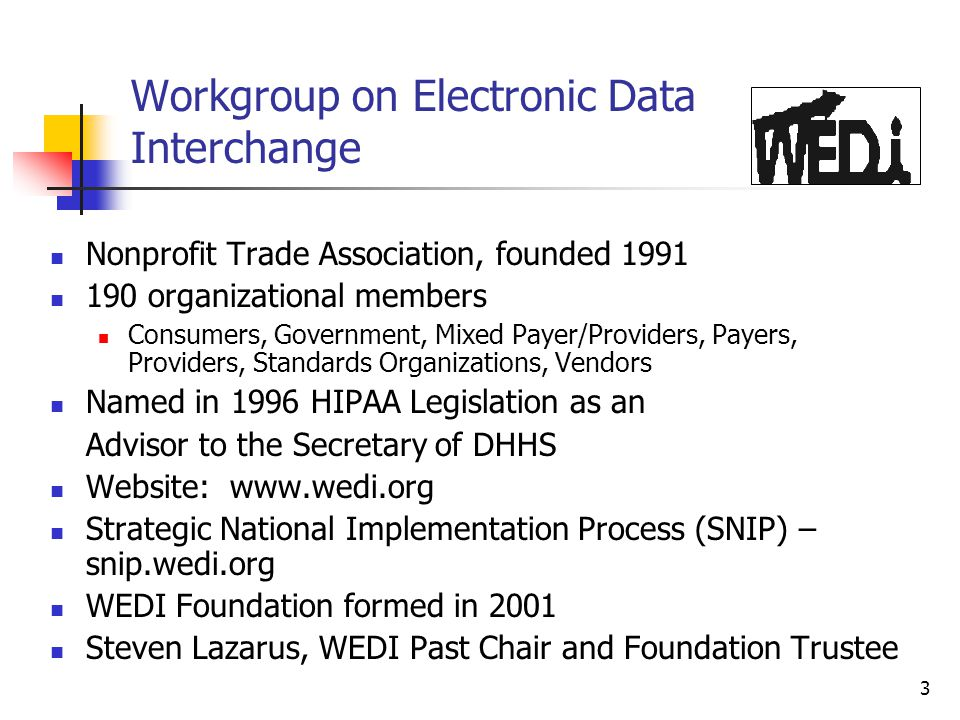 3 Nonprofit Trade Association, founded 1991 190 organizational members Consumers, Government, Mixed Payer/Providers, Payers, Providers, Standards Organizations, Vendors Named in 1996 HIPAA Legislation as an Advisor to the Secretary of DHHS Website: www.wedi.org Strategic National Implementation Process (SNIP) – snip.wedi.org WEDI Foundation formed in 2001 Steven Lazarus, WEDI Past Chair and Foundation Trustee Workgroup on Electronic Data Interchange