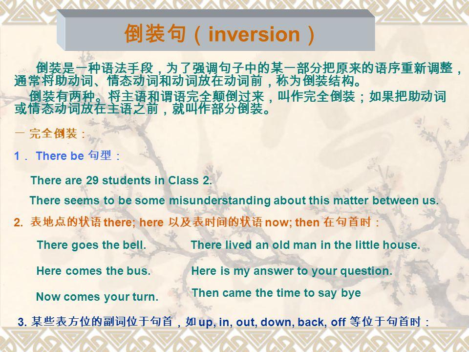 倒装句( inversion ) 倒装是一种语法手段,为了强调句子中的某一部分把原来的语序重新调整, 通常将助动词、情态动词和动词放在动词前,称为倒装结构。 倒装有两种。将主语和谓语完全颠倒过来,叫作完全倒装;如果把助动词 或情态动词放在主语之前,就叫作部分倒装。 一 完全倒装: 1 . There be 句型: There are 29 students in Class 2.