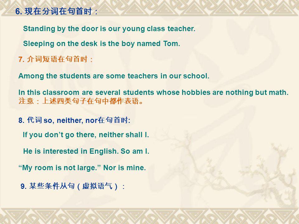 6. 现在分词在句首时: Standing by the door is our young class teacher. Sleeping on the desk is the boy named Tom. 7. 介词短语在句首时: Among the students are some teac