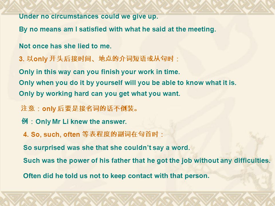Under no circumstances could we give up. By no means am I satisfied with what he said at the meeting. Not once has she lied to me. 3. 以 only 开头后接时间、地点