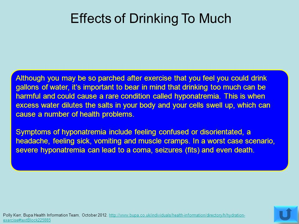 Although you may be so parched after exercise that you feel you could drink gallons of water, it's important to bear in mind that drinking too much can be harmful and could cause a rare condition called hyponatremia.