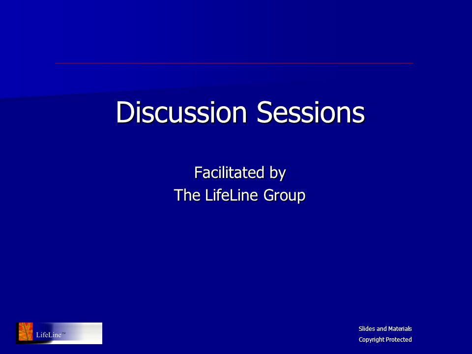 Discussion Sessions Facilitated by The LifeLine Group Slides and Materials Copyright Protected
